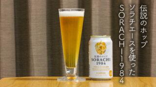 伝説のホップソラチエースを使ったSORACHI1984